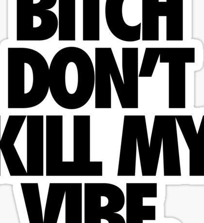BITCH DON'T KILL MY VIBE. Sticker