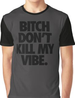 BITCH DON'T KILL MY VIBE. Graphic T-Shirt
