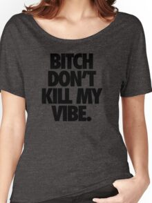 BITCH DON'T KILL MY VIBE. Women's Relaxed Fit T-Shirt