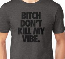 BITCH DON'T KILL MY VIBE. Unisex T-Shirt