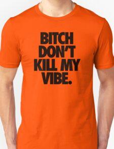 BITCH DON'T KILL MY VIBE. T-Shirt