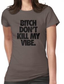 BITCH DON'T KILL MY VIBE. Womens Fitted T-Shirt