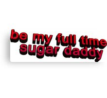Be my full time Sugar Daddy... Canvas Print