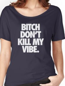BITCH DON'T KILL MY VIBE. - Alternate Women's Relaxed Fit T-Shirt