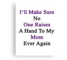 I'll Make Sure No One Raises A Hand To My Mom Ever Again  Canvas Print