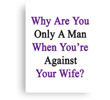Why Are You Only A Man When You're Against Your Wife?  Canvas Print