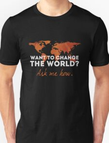 Want To Change The World? Unisex T-Shirt