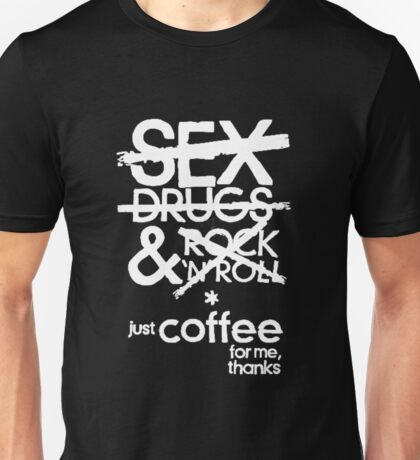 Sex, Drugs & Rock 'N' Roll...Just coffee for me thanks Unisex T-Shirt