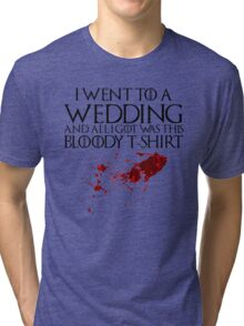 I went to a wedding and all I got was this bloody t-shirt - Game of Thrones Tri-blend T-Shirt