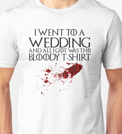 I went to a wedding and all I got was this bloody t-shirt - Game of Thrones Unisex T-Shirt
