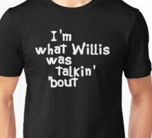 I'm What Willis Was Talkin Bout Unisex T-Shirt