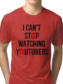 I CAN'T STOP WATCHING YOUTUBERS Tri-blend T-Shirt