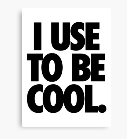 I USE TO BE COOL. Canvas Print