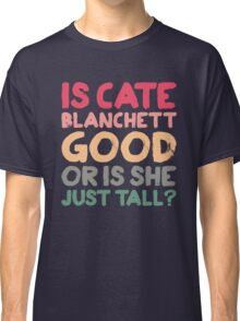 Is Cate Blanchett good, or is she just tall? Classic T-Shirt