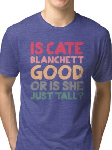 Is Cate Blanchett good, or is she just tall? Tri-blend T-Shirt