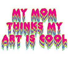 My Mom Thinks My Art Is Cool by Julia Griffin