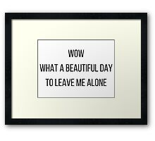 A beautiful day to leave me alone. Framed Print