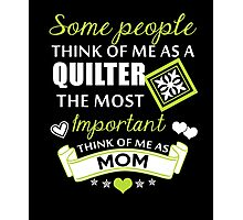 Some People Think Of Me As A Quilter The Most Important Think Of Me As Mom, Quilter Mom T-Shirt Photographic Print