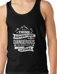 If you think advanture is Dangerous, try routine. Its lethal Tank Top