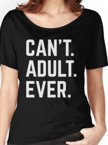 Cant Adult Ever Funny Quote Women's Relaxed Fit T-Shirt