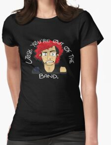 JOSH DUN - YOURE OUT OF THE BAND Womens Fitted T-Shirt