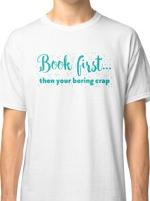 Book first ... then your boring crap Classic T-Shirt