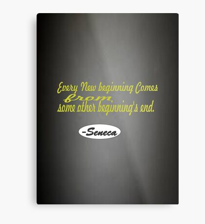 Every new beginning comes from some other beginning's end -Seneca Metal Print