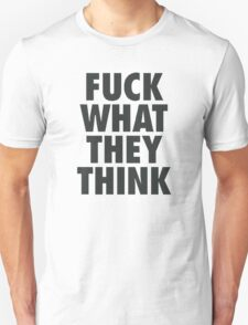 FUCK WHAT THE THINK T-Shirt