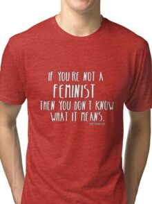 If you're not a feminist then you don't know what it means. Tri-blend T-Shirt