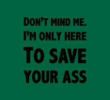 I'm only here to save your ass. Unisex T-Shirt