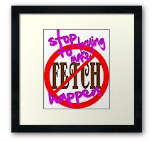 Stop Trying to Make Fetch Happen Framed Print