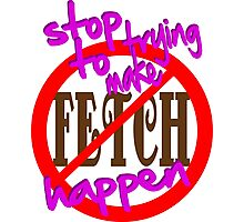 Stop Trying to Make Fetch Happen Photographic Print