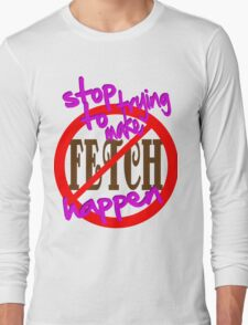 Stop Trying to Make Fetch Happen Long Sleeve T-Shirt