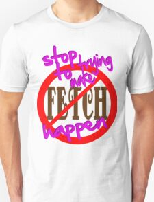Stop Trying to Make Fetch Happen Unisex T-Shirt