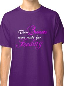 These Breasts were made for Feeding Classic T-Shirt