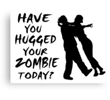 Have You Hugged Your Zombie Today Canvas Print
