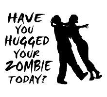 Have You Hugged Your Zombie Today Photographic Print