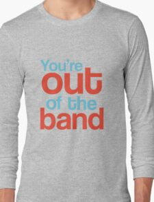 You're out of the band Long Sleeve T-Shirt