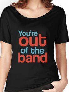 You're out of the band Women's Relaxed Fit T-Shirt