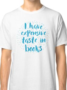 I have expensive taste in books Classic T-Shirt