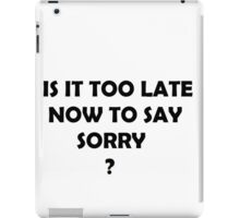 IS IT TOO LATE NOW TO SAY SORRY? iPad Case/Skin