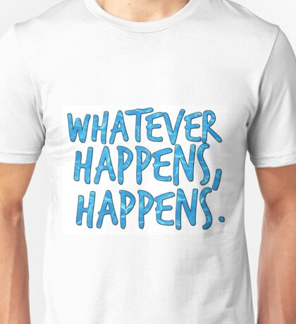 whatever happens, happens. Unisex T-Shirt