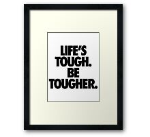 LIFE'S TOUGH. BE TOUGHER. Framed Print