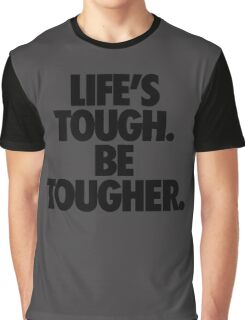 LIFE'S TOUGH. BE TOUGHER. Graphic T-Shirt