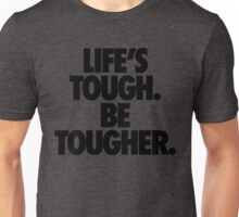 LIFE'S TOUGH. BE TOUGHER. Unisex T-Shirt