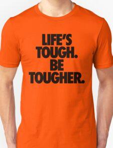LIFE'S TOUGH. BE TOUGHER. T-Shirt