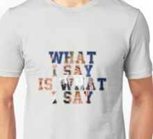 What I say is What I say Unisex T-Shirt