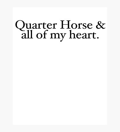 Quarter Horse & all of my heart.  A horse, of course... Photographic Print