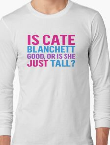 Is Cate Blanchett good, or just tall? Long Sleeve T-Shirt