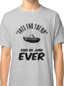 Vote Trump Said No Juan Ever Classic T-Shirt
